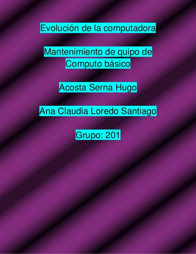Evolución de la computadora Mantenimiento de quipo de Computo básico Acosta Serna Hugo Ana Claudia Loredo Santiago Grupo: ...