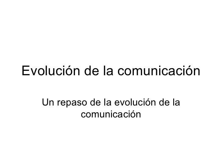 Evolución de la comunicación Un repaso de la evolución de la comunicación
