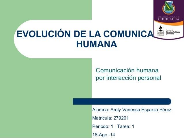 EVOLUCIÓN DE LA COMUNICACIÓN HUMANA Comunicación humana por interacción personal Alumna: Arely Vanessa Esparza Pérez Matri...