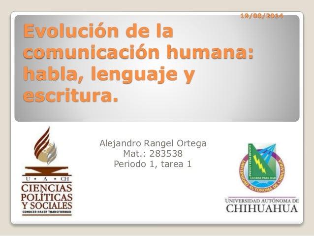 19/08/2014 Evolución de la comunicación humana: habla, lenguaje y escritura. Alejandro Rangel Ortega Mat.: 283538 Periodo ...