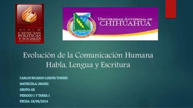 Evolución de la Comunicación Humana Habla, Lengua y Escritura CARLOS RICARDO LOZOYA TORRES MATRICULA: 286382 GRUPO: G8 PER...