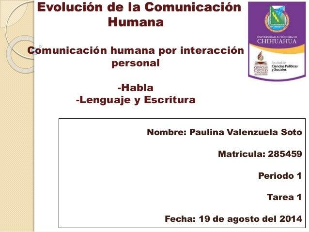 Evolución de la Comunicación Humana Comunicación humana por interacción personal -Habla -Lenguaje y Escritura Nombre: Paul...