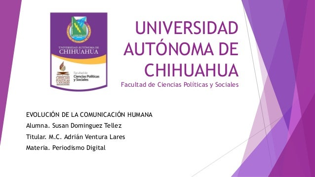 UNIVERSIDAD AUTÓNOMA DE CHIHUAHUA Facultad de Ciencias Políticas y Sociales  EVOLUCIÓN DE LA COMUNICACIÓN HUMANA Alumna. S...