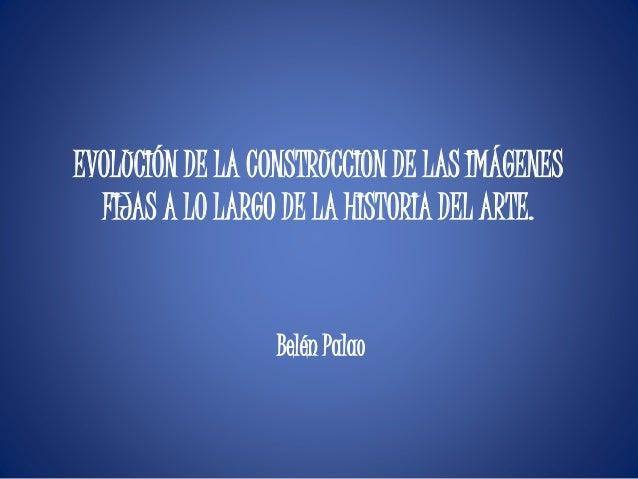 EVOLUCIÓN DE LA CONSTRUCCION DE LAS IMÁGENES FIJAS A LO LARGO DE LA HISTORIA DEL ARTE. Belén Palao