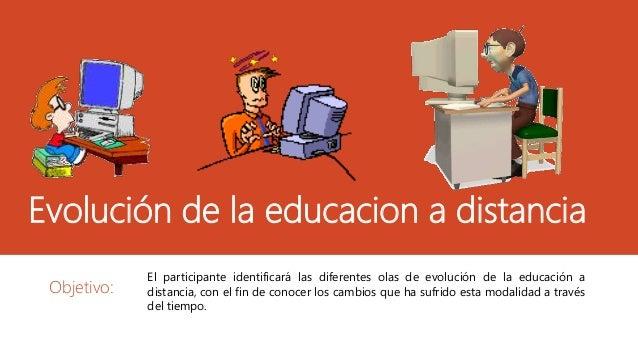 Evolución de la educacion a distancia Objetivo: El participante identificará las diferentes olas de evolución de la educac...
