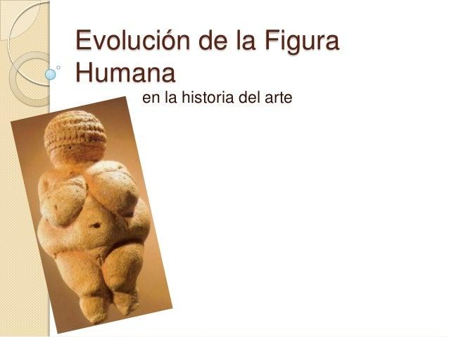 Evolución de la FiguraHumana     en la historia del arte