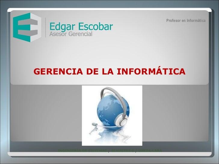 GERENCIA DE LA INFORMÁTICA INGENIERÍA DE SISTEMAS / SEMESTRE 8 / UNEFA-LARA  Profesor en Informática