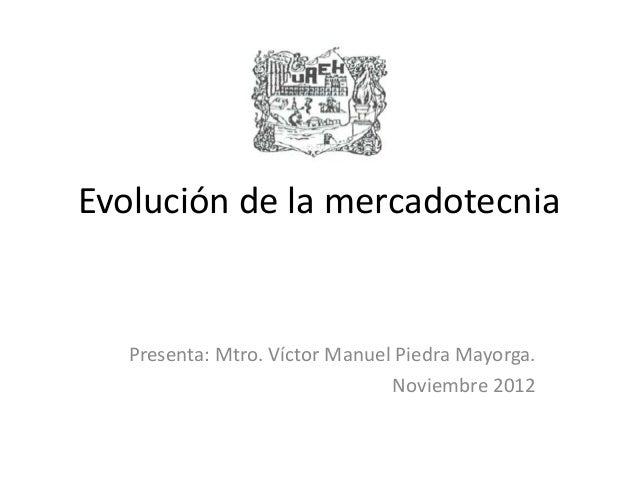 Evolución de la mercadotecnia   Presenta: Mtro. Víctor Manuel Piedra Mayorga.                                Noviembre 2012