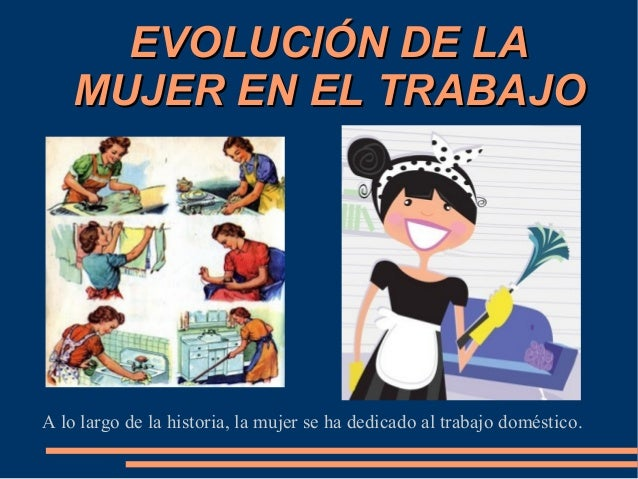 EVOLUCIÓN DE LA    MUJER EN EL TRABAJOA lo largo de la historia, la mujer se ha dedicado al trabajo doméstico.
