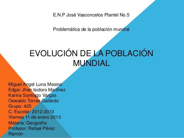 E.N.P José Vasconcelos Plantel No.5                     Problemática de la población mundial          EVOLUCIÓN DE LA POBL...