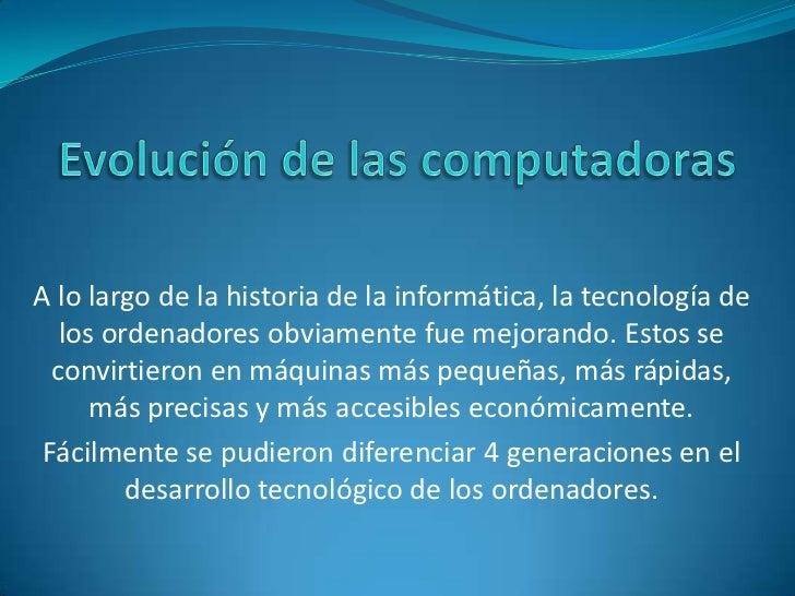 Evolución de las computadoras<br />A lo largo de la historia de la informática, la tecnología de los ordenadores obviament...