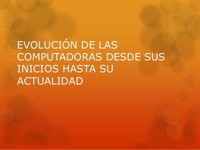 EVOLUCIÓN DE LASCOMPUTADORAS DESDE SUSINICIOS HASTA SUACTUALIDAD