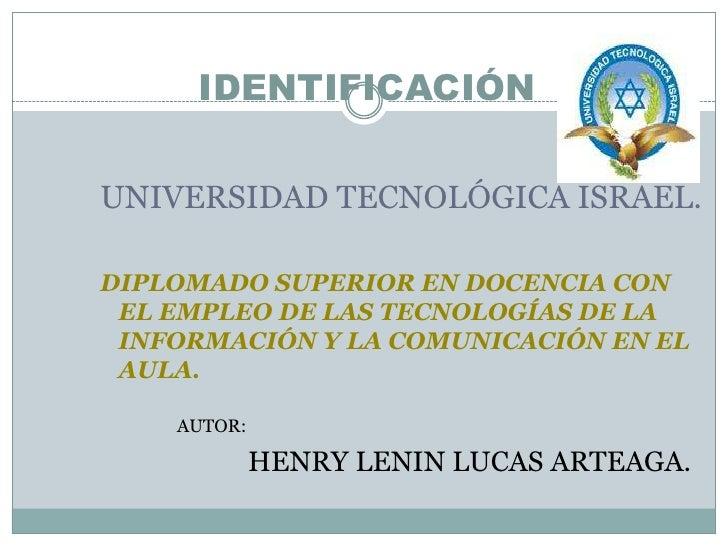 IDENTIFICACIÓN<br />UNIVERSIDAD TECNOLÓGICA ISRAEL.<br />DIPLOMADO SUPERIOR EN DOCENCIA CON EL EMPLEO DE LAS TECNOLOGÍAS D...