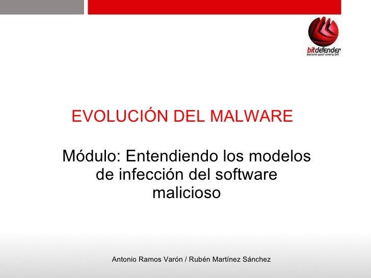 EVOLUCIÓN DEL MALWARE Módulo: Entendiendo los modelos de infección del software malicioso Antonio Ramos Varón / Rubén Mart...