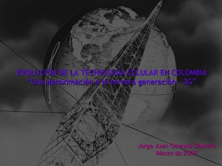 """EVOLUCIÓN DE LA TECNOLOGÍA CELULAR EN COLOMBIA """" Una aproximación a la tercera generación – 3G"""" Jorge Juan Obando Obando M..."""