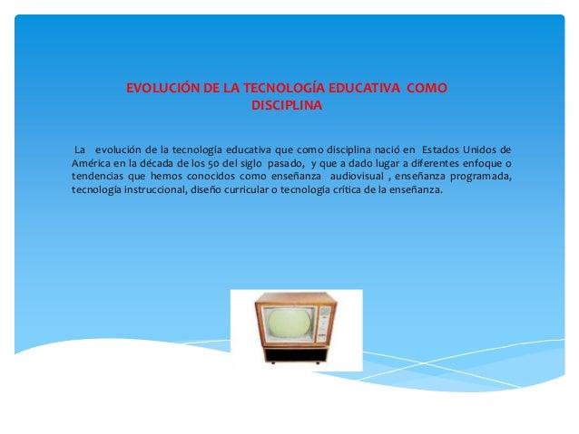 EVOLUCIÓN DE LA TECNOLOGÍA EDUCATIVA COMODISCIPLINALa evolución de la tecnología educativa que como disciplina nació en Es...