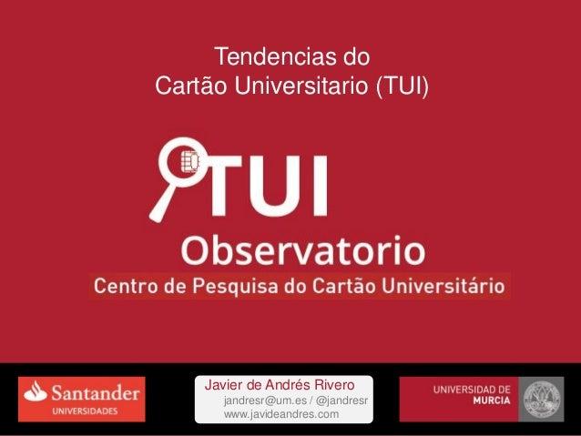Tendencias do Cartão Universitario (TUI) Javier de Andrés Rivero jandresr@um.es / @jandresr www.javideandres.com