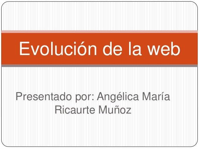 Presentado por: Angélica María Ricaurte Muñoz Evolución de la web