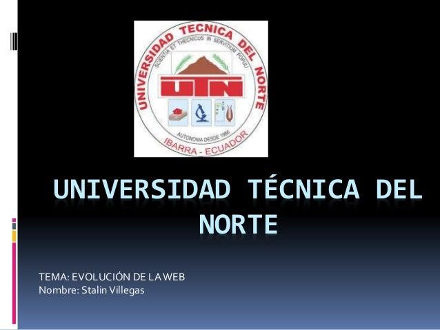 UNIVERSIDAD TÉCNICA DEL NORTE TEMA: EVOLUCIÓN DE LAWEB Nombre: StalinVillegas