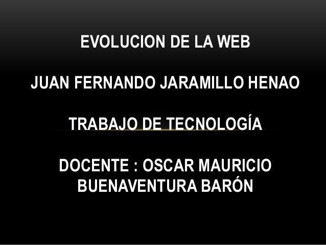 EVOLUCION DE LA WEB JUAN FERNANDO JARAMILLO HENAO TRABAJO DE TECNOLOGÍA DOCENTE : OSCAR MAURICIO BUENAVENTURA BARÓN