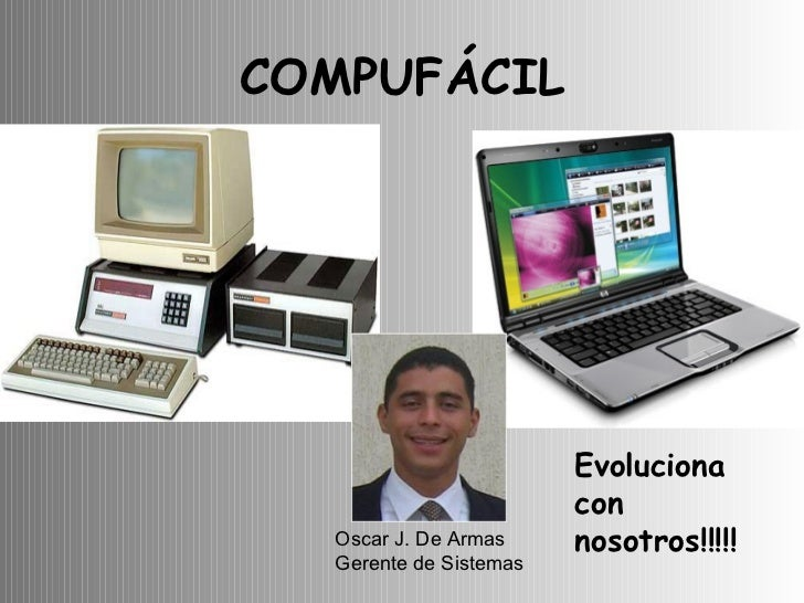 COMPUFÁCIL Oscar J. De Armas Gerente de Sistemas Evoluciona con nosotros!!!!!