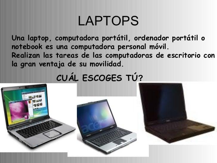 LAPTOPS Una laptop, computadora portátil, ordenador portátil o notebook es una computadora personal móvil. Realizan las ta...