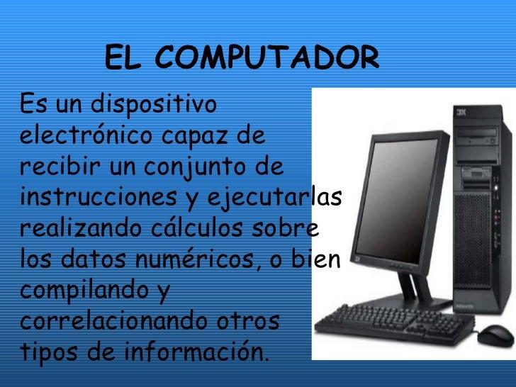 EL COMPUTADOR Es un dispositivo electrónico capaz de recibir un conjunto de instrucciones y ejecutarlas realizando cálculo...