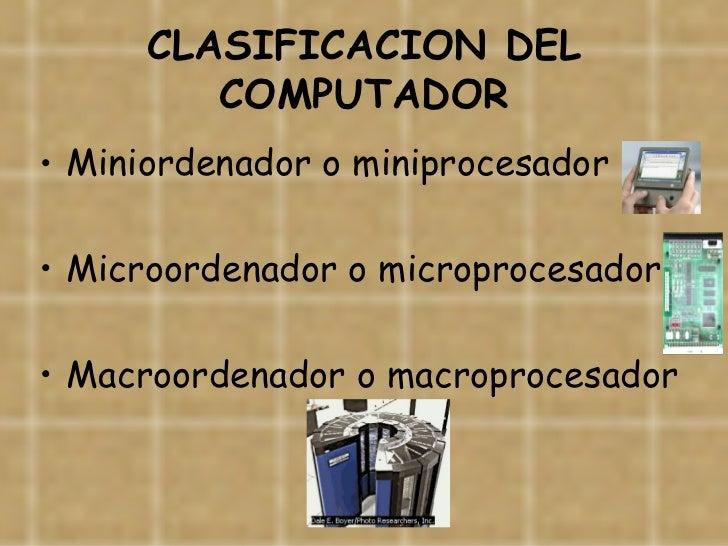 CLASIFICACION DEL COMPUTADOR <ul><li>Miniordenador o miniprocesador </li></ul><ul><li>Microordenador o microprocesador </l...