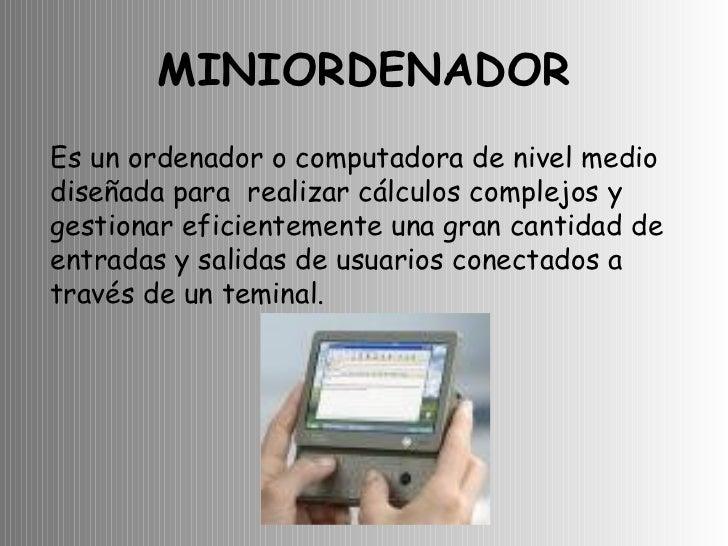 MINIORDENADOR Es un ordenador o computadora de nivel medio diseñada para  realizar cálculos complejos y gestionar eficient...
