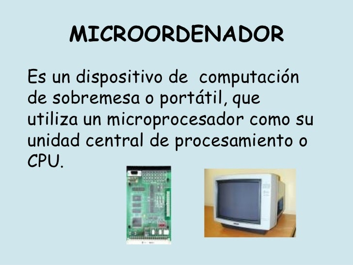 MICROORDENADOR Es un dispositivo de  computación de sobremesa o portátil, que utiliza un microprocesador como su unidad ce...