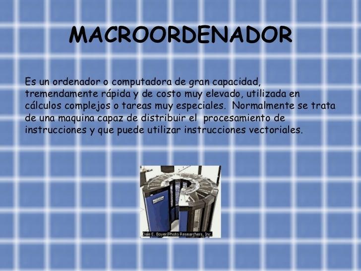 MACROORDENADOR Es un ordenador o computadora de gran capacidad, tremendamente rápida y de costo muy elevado, utilizada en ...