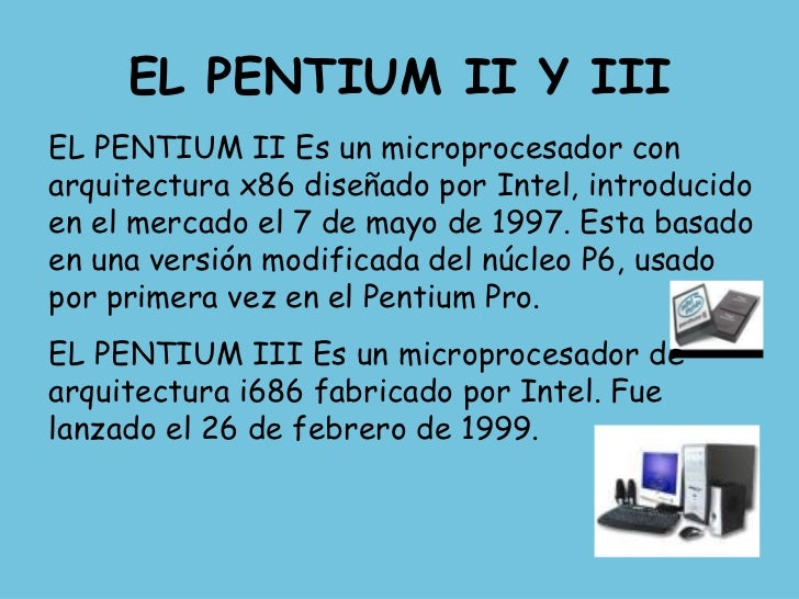 EL PENTIUM II Y III EL PENTIUM II Es un microprocesador con arquitectura x86 diseñado por Intel, introducido en el mercado...