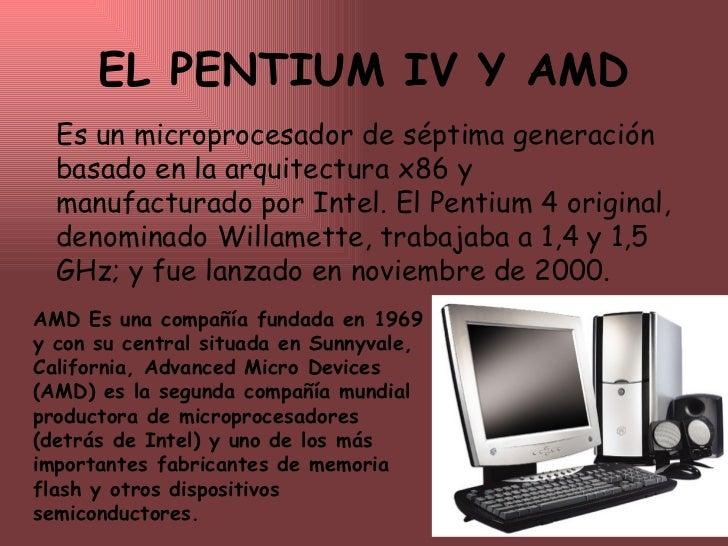 EL PENTIUM IV Y AMD Es un microprocesador de séptima generación basado en la arquitectura x86 y manufacturado por Intel. E...