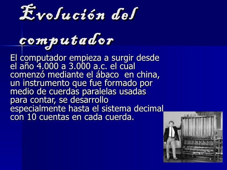 Evolución del  computadorEl computador empieza a surgir desdeel año 4.000 a 3.000 a.c. el cualcomenzó mediante el ábaco en...