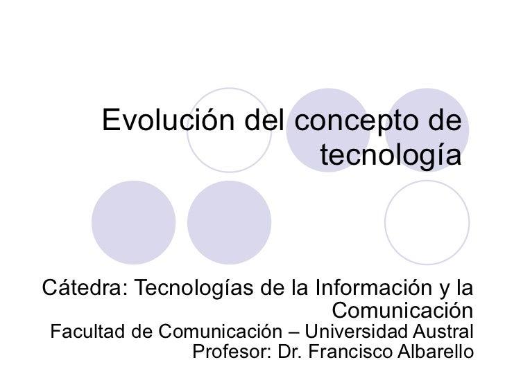 Evolución del concepto de tecnología Cátedra: Tecnologías de la Información y la Comunicación Facultad de Comunicación – U...