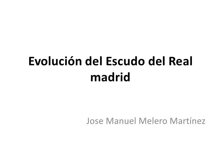 Evolución del Escudo del Real           madrid          Jose Manuel Melero Martínez