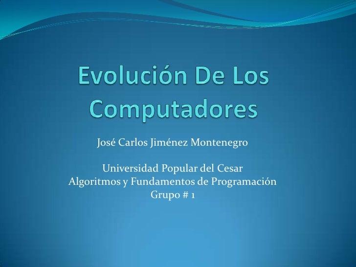 Evolución De Los Computadores<br />José Carlos Jiménez Montenegro<br />Universidad Popular del Cesar<br />Algoritmos y Fun...