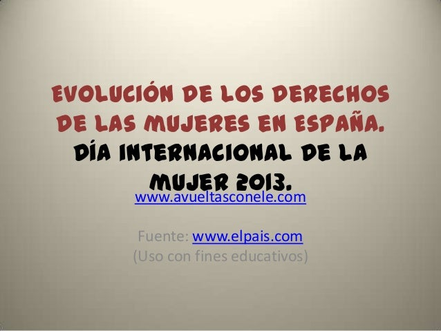Evolución de los derechosde las mujeres en España.  Día internacional de la         mujer 2013.        www.avueltasconele....