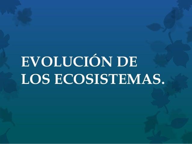 EVOLUCIÓN DE LOS ECOSISTEMAS.