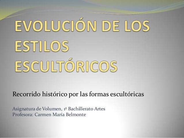 Recorrido histórico por las formas escultóricas Asignatura de Volumen, 1º Bachillerato Artes Profesora: Carmen María Belmo...
