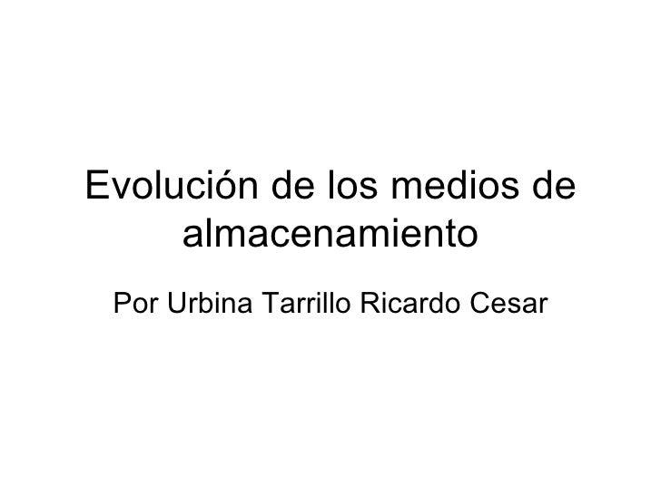 Evolución de los medios de     almacenamiento Por Urbina Tarrillo Ricardo Cesar