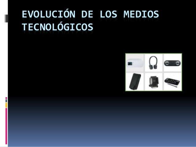 EVOLUCIÓN DE LOS MEDIOS TECNOLÓGICOS