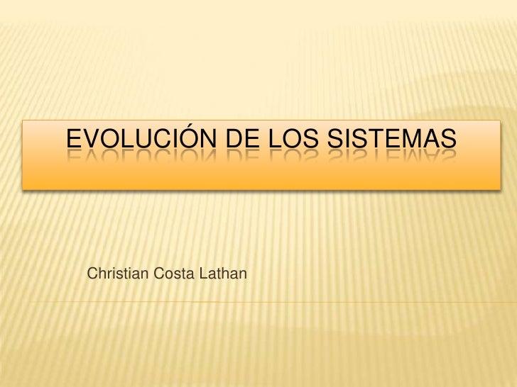 EVOLUCIÓN DE LOS SISTEMAS Christian Costa Lathan