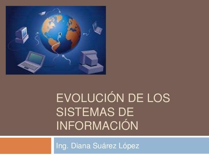 EVOLUCIÓN DE LOSSISTEMAS DEINFORMACIÓNIng. Diana Suárez López