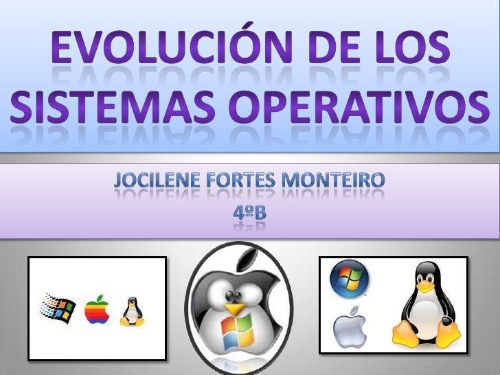 EVOLUCIÓN DE LOS SISTEMAS OPERATIVOS<br />Jocilene Fortes Monteiro<br />4ºB<br />