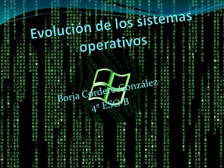 Evolución de los sistemas operativos<br />Borja Cordero González<br />4º ESO B<br />