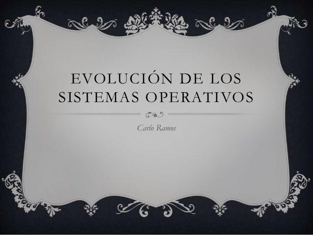 EVOLUCIÓN DE LOS  SISTEMAS OPERATIVOS  Carlo Ramos