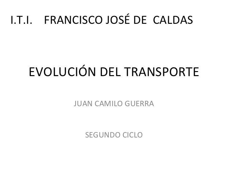 EVOLUCIÓN DEL TRANSPORTE JUAN CAMILO GUERRA SEGUNDO CICLO I.T.I.  FRANCISCO JOSÉ DE  CALDAS