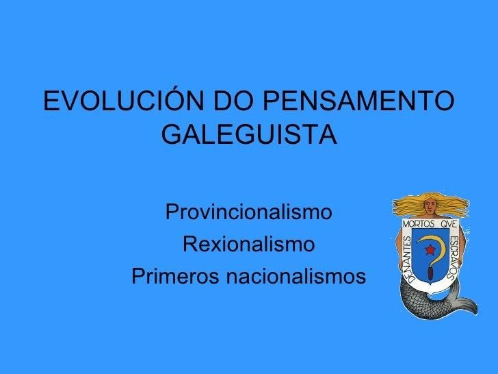 EVOLUCIÓN DO PENSAMENTO GALEGUISTA Provincionalismo Rexionalismo Primeros nacionalismos