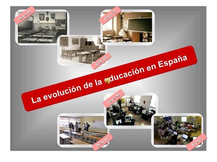 La evolución de la educación en España Años 40 Años 60 Años 70 Años 80 Años 90 Actual